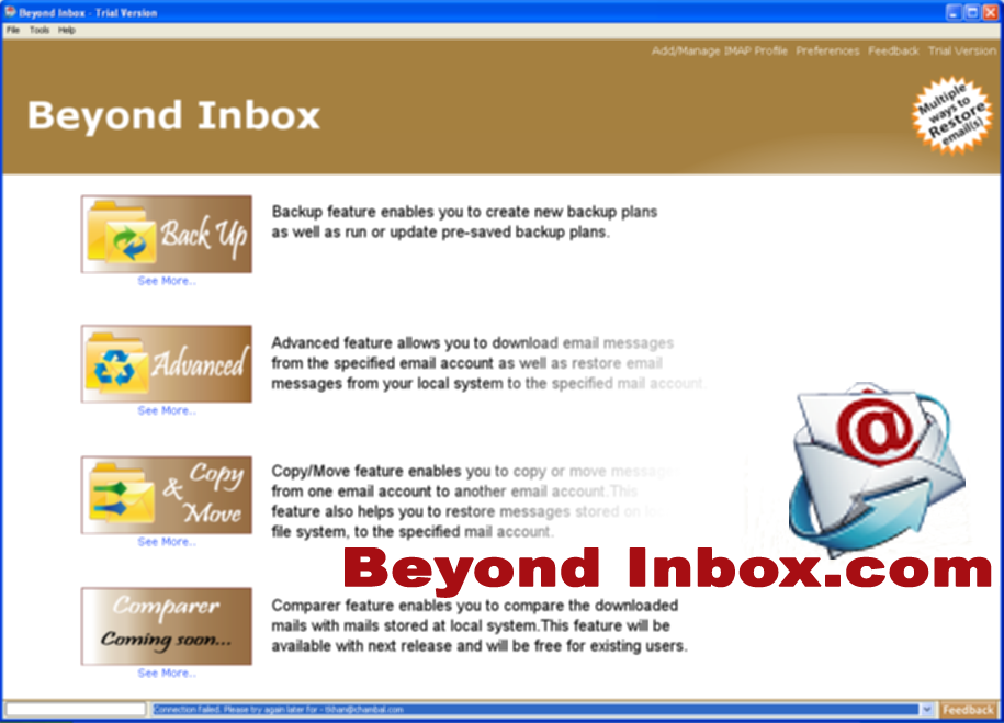 Beyond Inbox provides you more control over your Inbox @  beyondinbox.com - backup your email for Disaster Recovery, Archive your email, Organize your Inbox, Transfer your email to another account and Restore your email from any IMAP email.